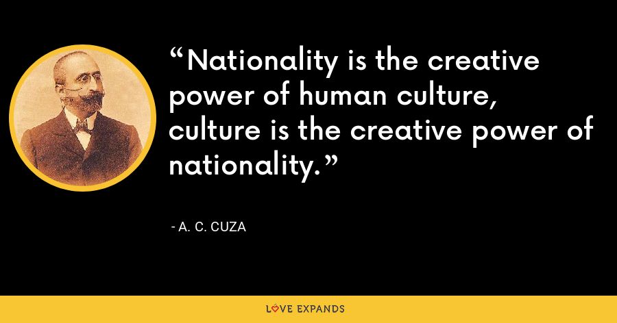 Nationality is the creative power of human culture, culture is the creative power of nationality. - A. C. Cuza