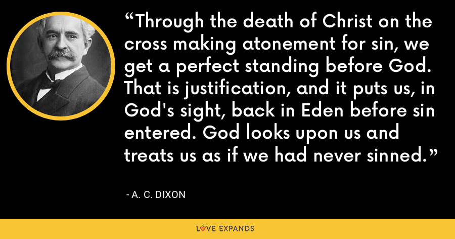 Through the death of Christ on the cross making atonement for sin, we get a perfect standing before God. That is justification, and it puts us, in God's sight, back in Eden before sin entered. God looks upon us and treats us as if we had never sinned. - A. C. Dixon