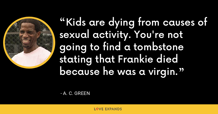 Kids are dying from causes of sexual activity. You're not going to find a tombstone stating that Frankie died because he was a virgin. - A. C. Green