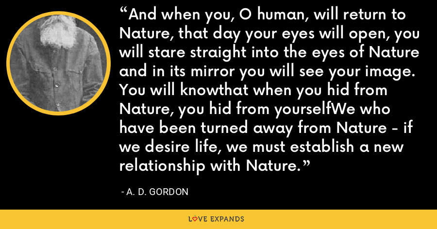 And when you, O human, will return to Nature, that day your eyes will open, you will stare straight into the eyes of Nature and in its mirror you will see your image. You will knowthat when you hid from Nature, you hid from yourselfWe who have been turned away from Nature - if we desire life, we must establish a new relationship with Nature. - A. D. Gordon