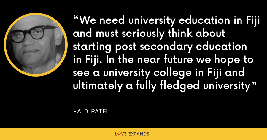 We need university education in Fiji and must seriously think about starting post secondary education in Fiji. In the near future we hope to see a university college in Fiji and ultimately a fully fledged university - A. D. Patel