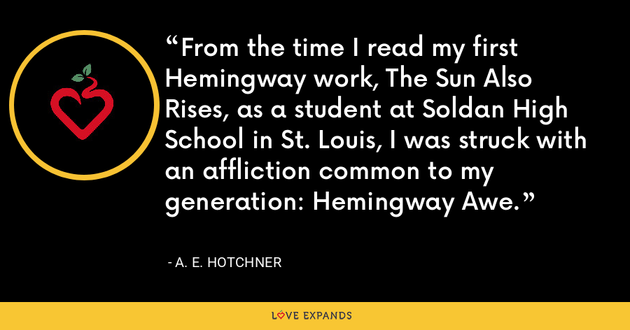 From the time I read my first Hemingway work, The Sun Also Rises, as a student at Soldan High School in St. Louis, I was struck with an affliction common to my generation: Hemingway Awe. - A. E. Hotchner