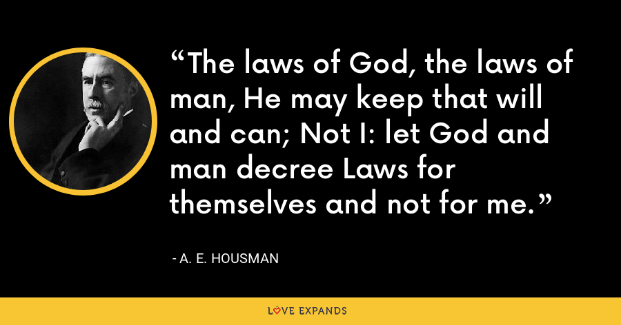 The laws of God, the laws of man, He may keep that will and can; Not I: let God and man decree Laws for themselves and not for me. - A. E. Housman