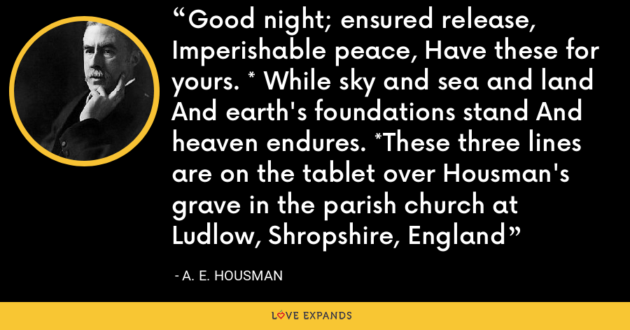 Good night; ensured release, Imperishable peace, Have these for yours. * While sky and sea and land And earth's foundations stand And heaven endures. *These three lines are on the tablet over Housman's grave in the parish church at Ludlow, Shropshire, England - A. E. Housman