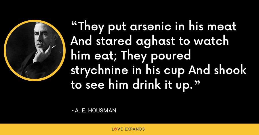 They put arsenic in his meat And stared aghast to watch him eat; They poured strychnine in his cup And shook to see him drink it up. - A. E. Housman