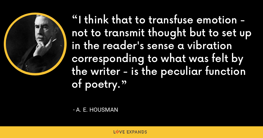 I think that to transfuse emotion - not to transmit thought but to set up in the reader's sense a vibration corresponding to what was felt by the writer - is the peculiar function of poetry. - A. E. Housman