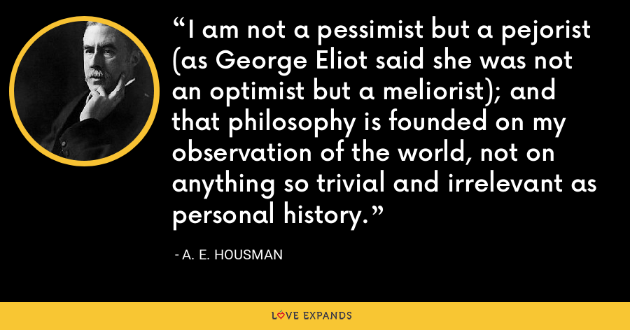 I am not a pessimist but a pejorist (as George Eliot said she was not an optimist but a meliorist); and that philosophy is founded on my observation of the world, not on anything so trivial and irrelevant as personal history. - A. E. Housman