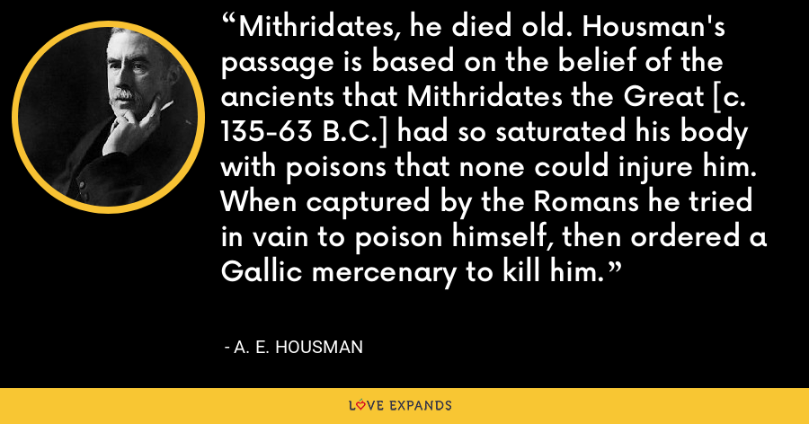 Mithridates, he died old. Housman's passage is based on the belief of the ancients that Mithridates the Great [c. 135-63 B.C.] had so saturated his body with poisons that none could injure him. When captured by the Romans he tried in vain to poison himself, then ordered a Gallic mercenary to kill him. - A. E. Housman