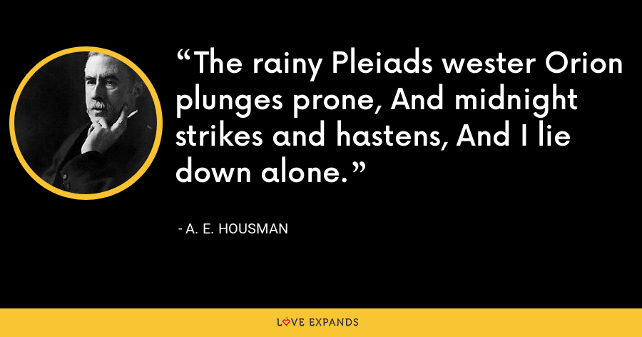 The rainy Pleiads wester Orion plunges prone, And midnight strikes and hastens, And I lie down alone. - A. E. Housman