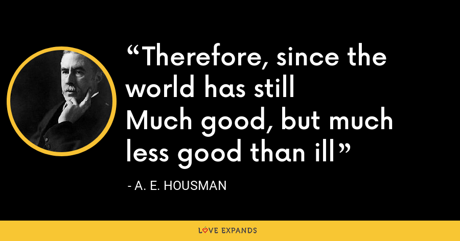 Therefore, since the world has stillMuch good, but much less good than ill - A. E. Housman