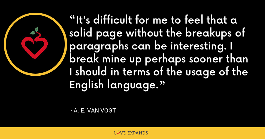 It's difficult for me to feel that a solid page without the breakups of paragraphs can be interesting. I break mine up perhaps sooner than I should in terms of the usage of the English language. - A. E. van Vogt