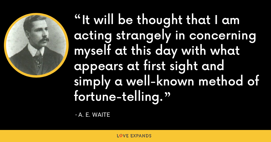 It will be thought that I am acting strangely in concerning myself at this day with what appears at first sight and simply a well-known method of fortune-telling. - A. E. Waite
