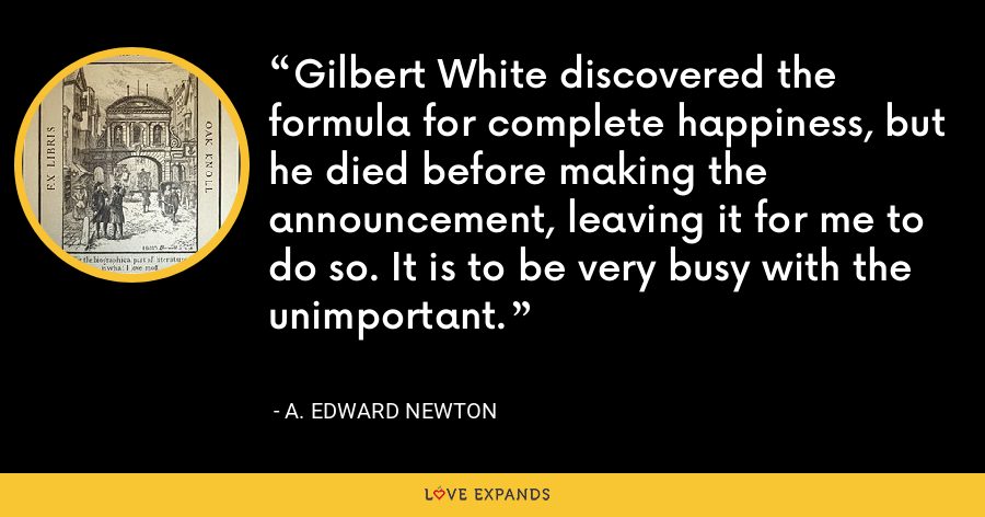 Gilbert White discovered the formula for complete happiness, but he died before making the announcement, leaving it for me to do so. It is to be very busy with the unimportant. - A. Edward Newton