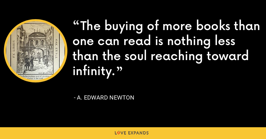 The buying of more books than one can read is nothing less than the soul reaching toward infinity. - A. Edward Newton