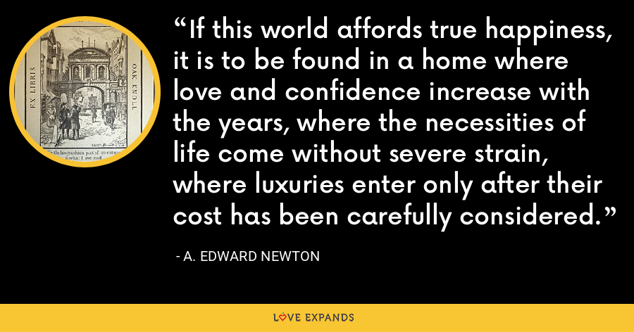 If this world affords true happiness, it is to be found in a home where love and confidence increase with the years, where the necessities of life come without severe strain, where luxuries enter only after their cost has been carefully considered. - A. Edward Newton