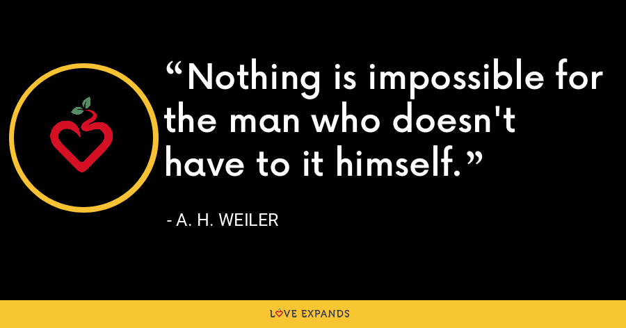 Nothing is impossible for the man who doesn't have to it himself. - A. H. Weiler