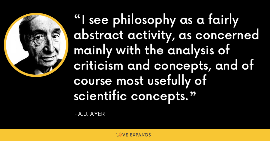 I see philosophy as a fairly abstract activity, as concerned mainly with the analysis of criticism and concepts, and of course most usefully of scientific concepts. - A.J. Ayer