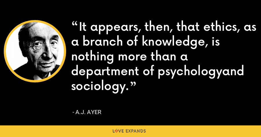 It appears, then, that ethics, as a branch of knowledge, is nothing more than a department of psychologyand sociology. - A.J. Ayer