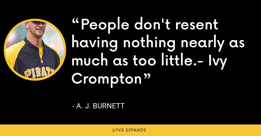 People don't resent having nothing nearly as much as too little.- Ivy Crompton - A. J. Burnett