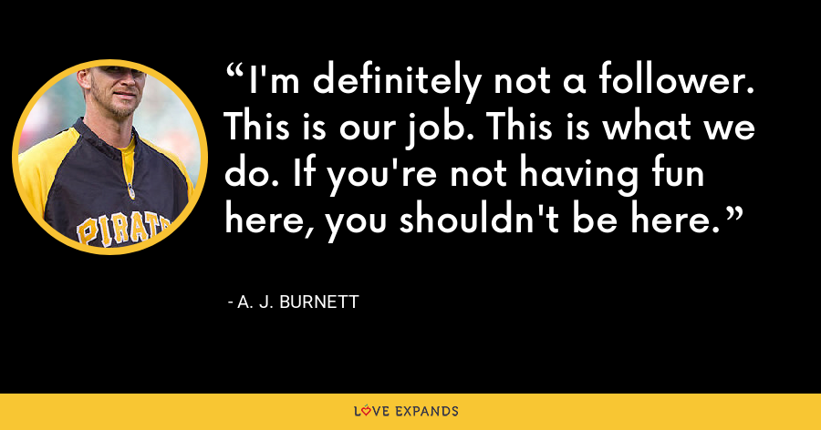 I'm definitely not a follower. This is our job. This is what we do. If you're not having fun here, you shouldn't be here. - A. J. Burnett