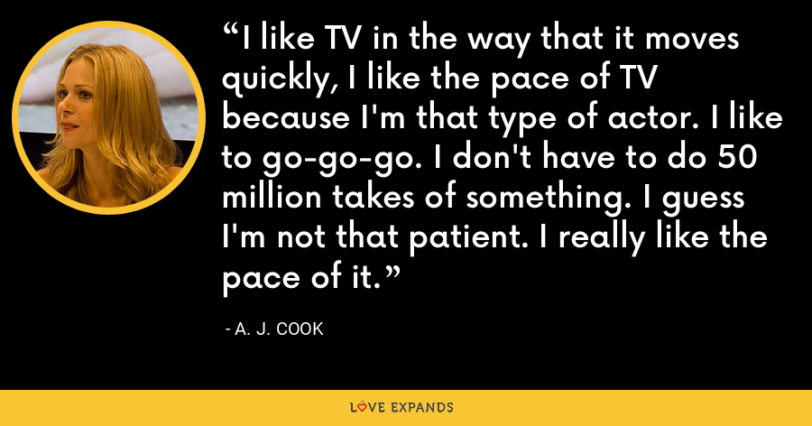 I like TV in the way that it moves quickly, I like the pace of TV because I'm that type of actor. I like to go-go-go. I don't have to do 50 million takes of something. I guess I'm not that patient. I really like the pace of it. - A. J. Cook