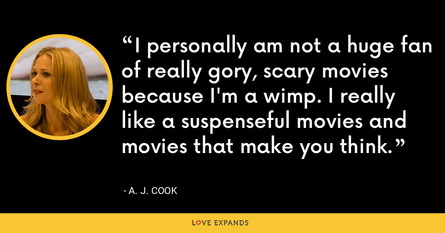 I personally am not a huge fan of really gory, scary movies because I'm a wimp. I really like a suspenseful movies and movies that make you think. - A. J. Cook