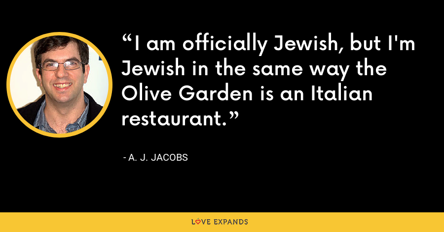 I am officially Jewish, but I'm Jewish in the same way the Olive Garden is an Italian restaurant. - A. J. Jacobs