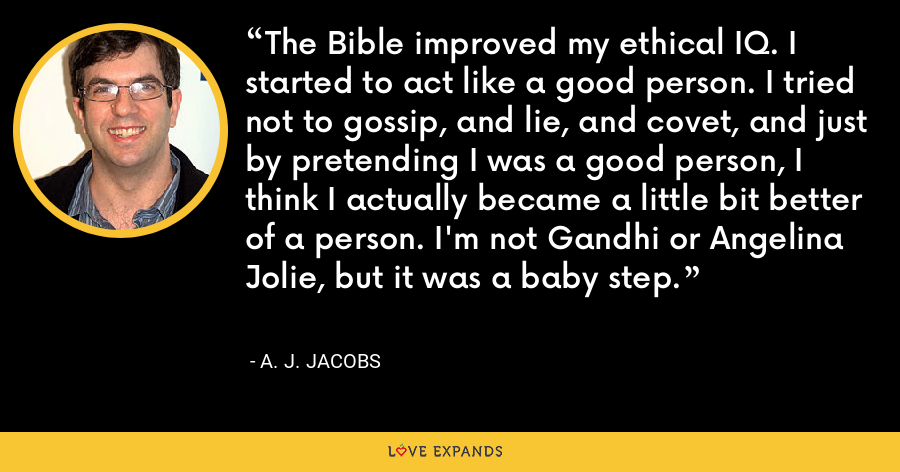 The Bible improved my ethical IQ. I started to act like a good person. I tried not to gossip, and lie, and covet, and just by pretending I was a good person, I think I actually became a little bit better of a person. I'm not Gandhi or Angelina Jolie, but it was a baby step. - A. J. Jacobs