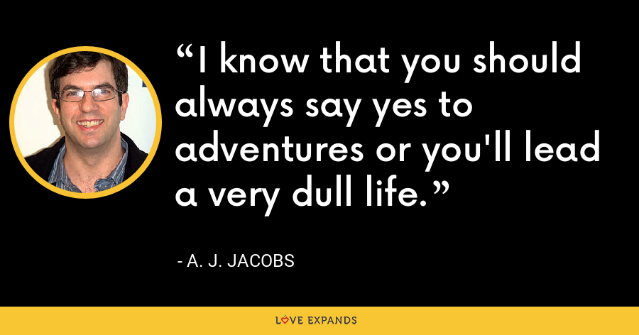 I know that you should always say yes to adventures or you'll lead a very dull life. - A. J. Jacobs