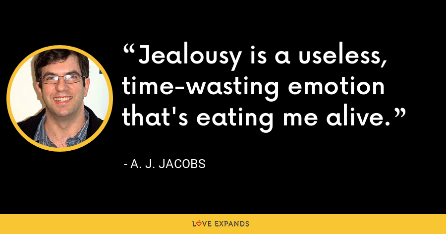 Jealousy is a useless, time-wasting emotion that's eating me alive. - A. J. Jacobs