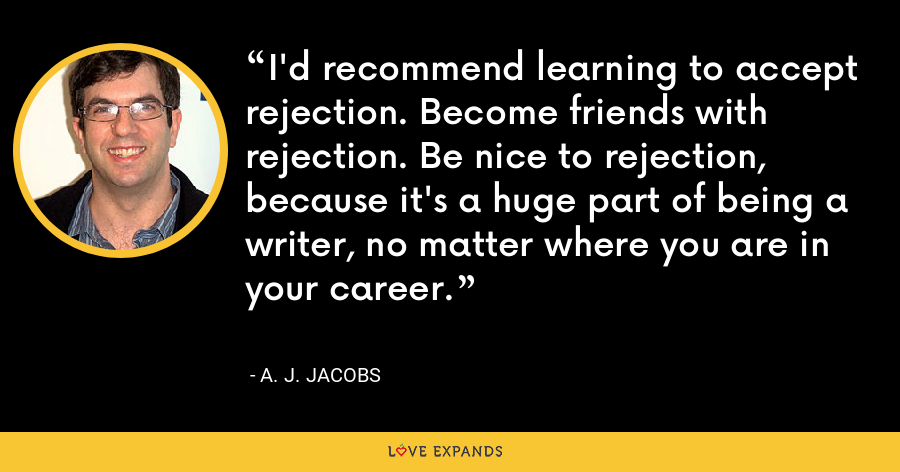 I'd recommend learning to accept rejection. Become friends with rejection. Be nice to rejection, because it's a huge part of being a writer, no matter where you are in your career. - A. J. Jacobs