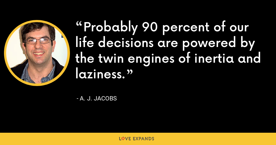 Probably 90 percent of our life decisions are powered by the twin engines of inertia and laziness. - A. J. Jacobs