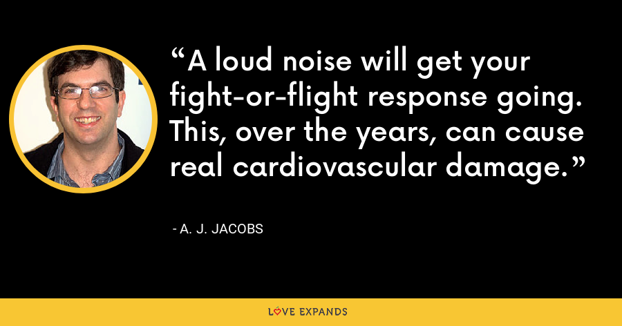 A loud noise will get your fight-or-flight response going. This, over the years, can cause real cardiovascular damage. - A. J. Jacobs