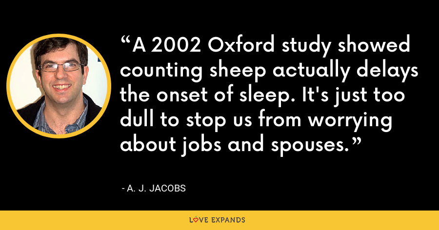 A 2002 Oxford study showed counting sheep actually delays the onset of sleep. It's just too dull to stop us from worrying about jobs and spouses. - A. J. Jacobs