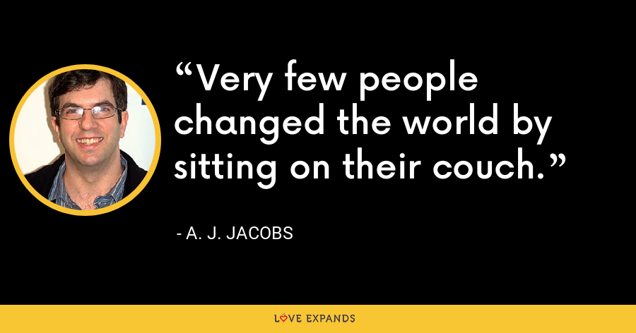 Very few people changed the world by sitting on their couch. - A. J. Jacobs