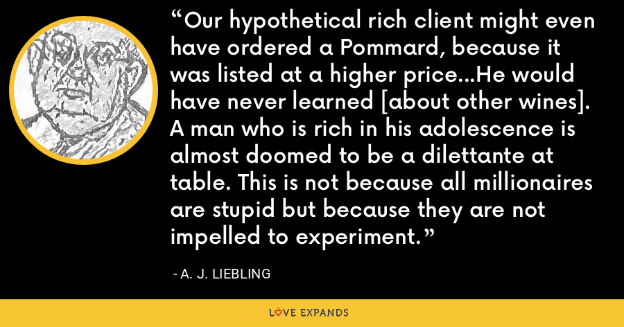 Our hypothetical rich client might even have ordered a Pommard, because it was listed at a higher price...He would have never learned [about other wines].  A man who is rich in his adolescence is almost doomed to be a dilettante at table. This is not because all millionaires are stupid but because they are not impelled to experiment. - A. J. Liebling