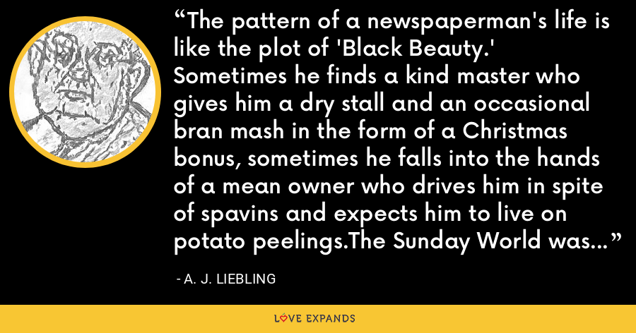 The pattern of a newspaperman's life is like the plot of 'Black Beauty.' Sometimes he finds a kind master who gives him a dry stall and an occasional bran mash in the form of a Christmas bonus, sometimes he falls into the hands of a mean owner who drives him in spite of spavins and expects him to live on potato peelings.The Sunday World was a dry-stall interlude in my wanderings. - A. J. Liebling
