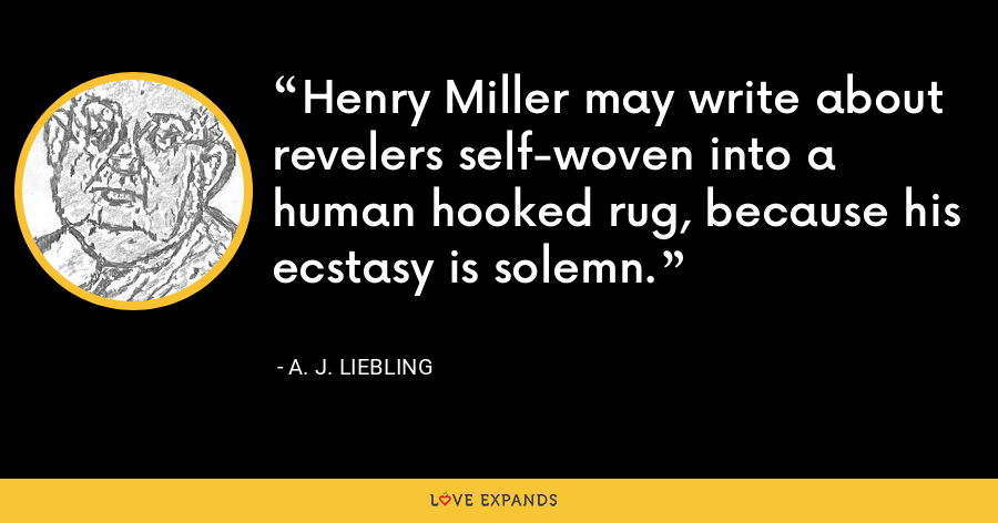 Henry Miller may write about revelers self-woven into a human hooked rug, because his ecstasy is solemn. - A. J. Liebling