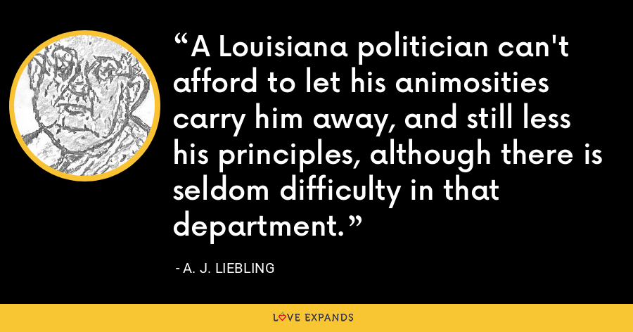A Louisiana politician can't afford to let his animosities carry him away, and still less his principles, although there is seldom difficulty in that department. - A. J. Liebling