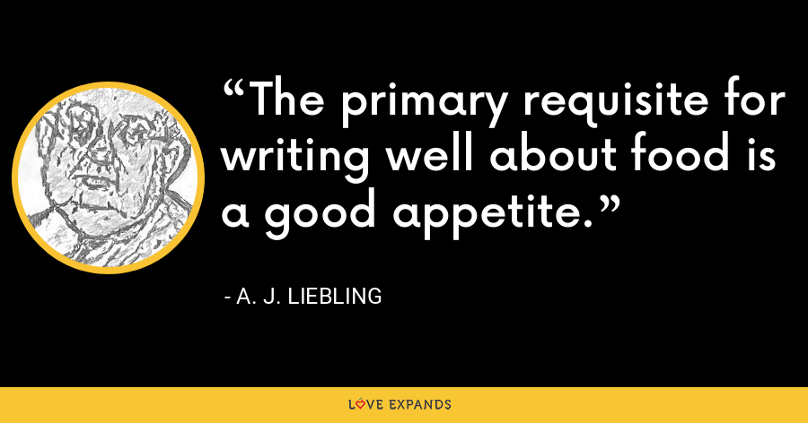 The primary requisite for writing well about food is a good appetite. - A. J. Liebling