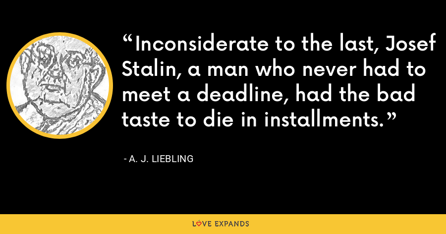 Inconsiderate to the last, Josef Stalin, a man who never had to meet a deadline, had the bad taste to die in installments. - A. J. Liebling