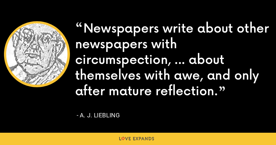 Newspapers write about other newspapers with circumspection, ... about themselves with awe, and only after mature reflection. - A. J. Liebling