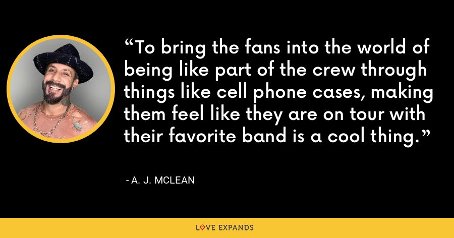 To bring the fans into the world of being like part of the crew through things like cell phone cases, making them feel like they are on tour with their favorite band is a cool thing. - A. J. McLean