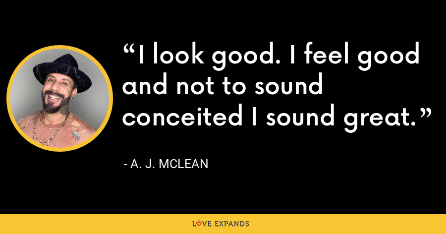 I look good. I feel good and not to sound conceited I sound great. - A. J. McLean