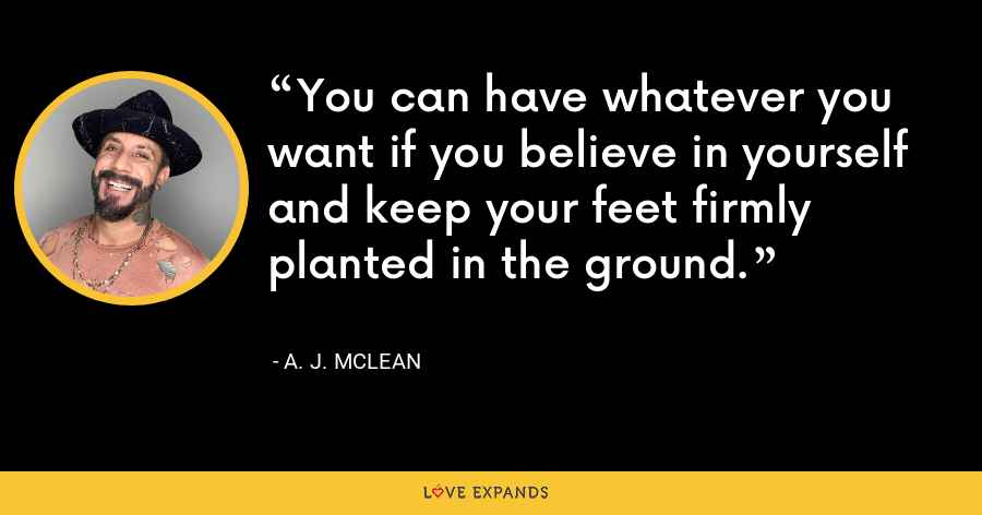You can have whatever you want if you believe in yourself and keep your feet firmly planted in the ground. - A. J. McLean