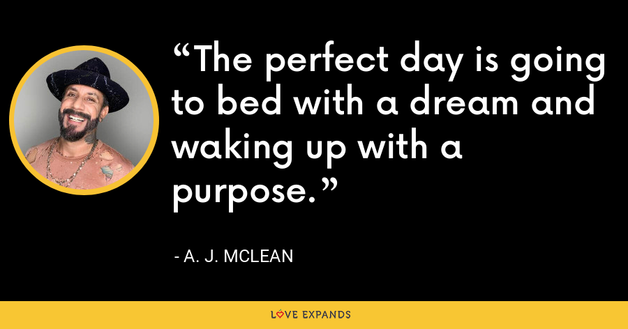 The perfect day is going to bed with a dream and waking up with a purpose. - A. J. McLean