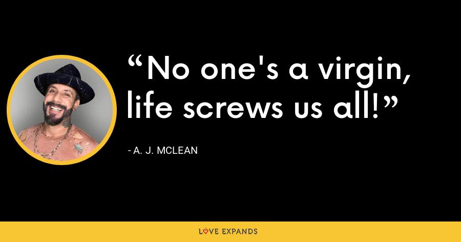 No one's a virgin, life screws us all! - A. J. McLean
