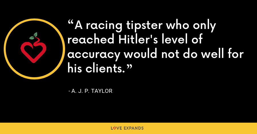 A racing tipster who only reached Hitler's level of accuracy would not do well for his clients. - A. J. P. Taylor