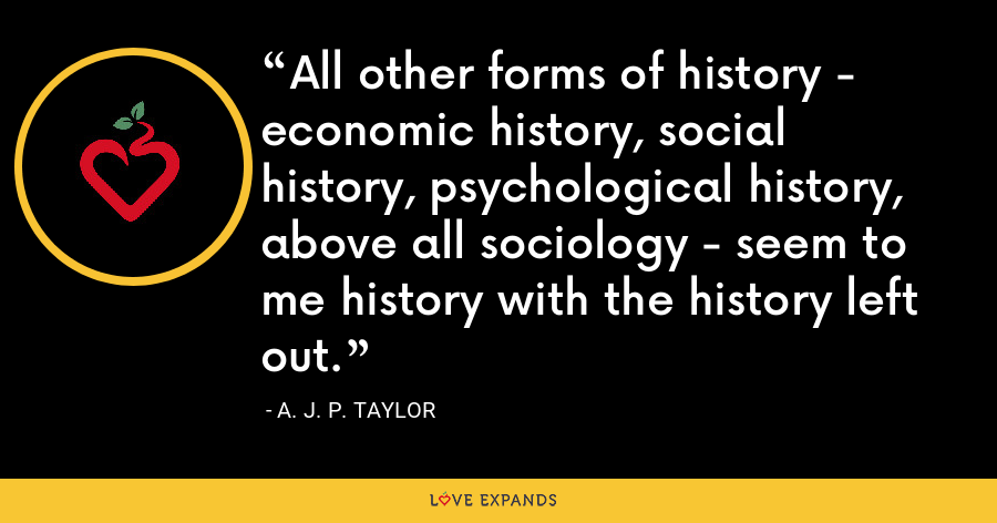 All other forms of history - economic history, social history, psychological history, above all sociology - seem to me history with the history left out. - A. J. P. Taylor