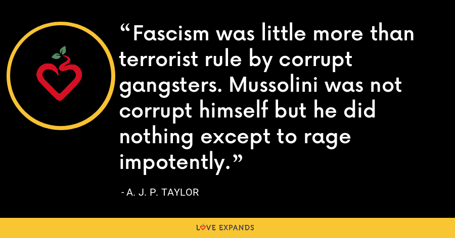 Fascism was little more than terrorist rule by corrupt gangsters. Mussolini was not corrupt himself but he did nothing except to rage impotently. - A. J. P. Taylor